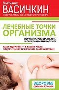 Владимир Иванович Васичкин - Лечебные точки организма: нормализуем давление и облегчаем невралгию