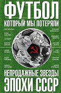 Федор Раззаков -Футбол, который мы потеряли. Непродажные звезды эпохи СССР