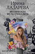 Ирина Лазарева -Мы никогда не расставались