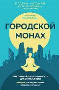 Педрам Шоджай -Городской монах. Практический курс осознанности для занятых людей. 100 дней для радикальных перемен к лучшему