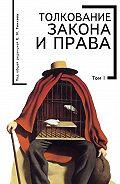 Коллектив Авторов - Толкование закона и права. Том I