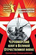 Мирослав Морозов -Черноморский флот в Великой Отечественной войне. Краткий курс боевых действий