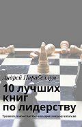 Андрей Алексеевич Парабеллум -10лучших книг полидерству. Тренинги стоимостью$500вподарок каждому читателю
