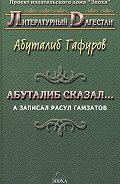 Абуталиб Гафуров -Абуталиб сказал… А записал Расул Гамзатов (сборник)