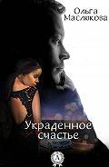 Ольга Маслюкова -Украденное счастье
