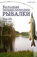Антон Шаганов - Большая энциклопедия рыбалки. Том 3