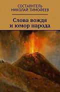 Николай Тимофеев -Слова вождя июмор народа. Сборник высказываний ианекдотов