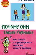 Елена Корнеева - Почему они такие разные? Как понять и сформировать характер вашего ребенка