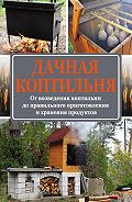 Антон Козлов - Дачная коптильня. От возведения коптильни до правильного приготовления и хранения продуктов