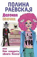Полина Раевская - Дерзкая овечка, или Как охмурить своего босса