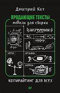 Дмитрий Кот -Продающие тексты. Модель для сборки. Копирайтинг для всех