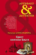 Наталья Александрова -Крест княгини Ольги