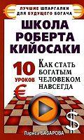 Школа Роберта Кийосаки.10 уроков, как стать богатым человеком навсегда