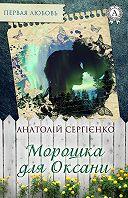 Анатолій Сергієнко -Морошка для Оксани