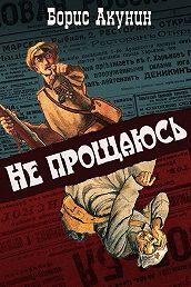 Борис Акунин -Не прощаюсь (с иллюстрациями)