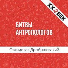 Станислав Дробышевский - Битвы Антропологов