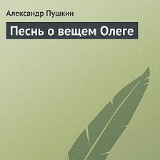 Александр Пушкин - Песнь о вещем Олеге