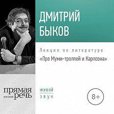 Дмитрий Быков - Лекция «Про Муми-троллей и Карлсона»
