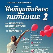 Светлана Бронникова - Интуитивное питание. Как перестать беспокоиться о еде и похудеть. часть 2
