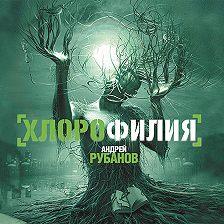 Андрей Рубанов - Хлорофилия