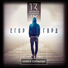 Егор Горд - 13 осколков личности. Книга сильных