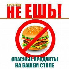 Дороти Клейн - Не ешь! Опасные продукты на вашем столе