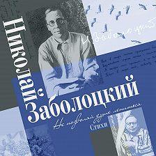 Николай Заболоцкий - Сборник стихов «Не позволяй душе лениться»
