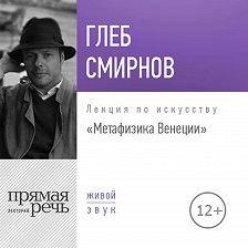 Глеб Смирнов - Лекция «Метафизика Венеции»