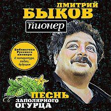 Дмитрий Быков - Песнь заполярного огурца. О литературе, любви, будущем
