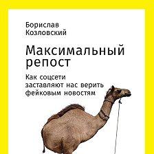 Борислав Козловский - Максимальный репост: Как соцсети заставляют нас верить фейковым новостям