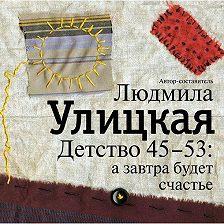 Людмила Улицкая - Детство 45-53: а завтра будет счастье