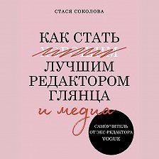 Стася Соколова - Как стать лучшим редактором глянца и медиа