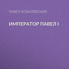Павел Ковалевский - Император Павел I