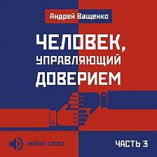 Андрей Ващенко - Человек, управляющий доверием. Часть 3