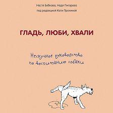 Анастасия Бобкова - Гладь, люби, хвали: нескучное руководство по воспитанию собаки