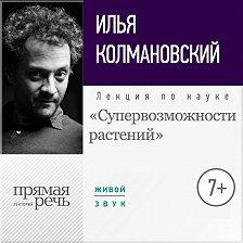 Илья Колмановский - Лекция «Супервозможности растений»