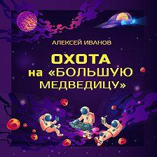 Алексей Иванов - Охота на «Большую Медведицу»