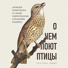 Грегуар Лоис - О чем поют птицы. Записки орнитолога о самых удивительных созданиях планеты