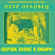 Петр Орловец - Шерлок Холмс в Сибири