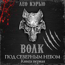 Лео Кэрью - Под северным небом. Книга 1. Волк