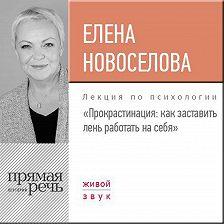 Елена Новоселова - Лекция «Прокрастинация: как заставить лень работать на себя»