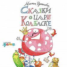 Мария Рупасова - Сказки о царе Колбаске