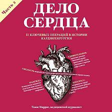 Томас Моррис - Дело сердца. 11 ключевых операций в истории кардиохирургии. Часть 2