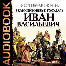 Николай Костомаров - Великий князь и государь Иван Васильевич