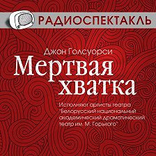 Джон Голсуорси - Мертвая хватка (спектакль)