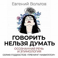 Евгений Вольтов - Говорить нельзя думать. Осознанная речь и этимология