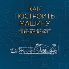 Эдриан Ньюи - Как построить машину. Автобиография величайшего конструктора «Формулы-1»