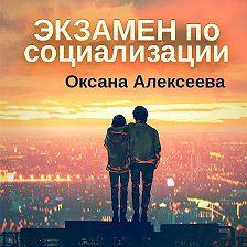 Оксана Алексеева - Экзамен по социализации