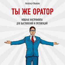 Александр Яныхбаш - Ты же оратор. Мощные инструменты для выступлений и презентаций