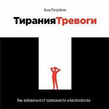 Анна Погребняк - Тирания тревоги. Как избавиться от тревожности и беспокойства